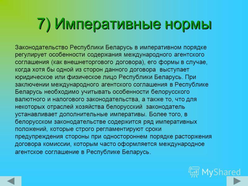 7) Императивные нормы Законодательство Республики Беларусь в императивном порядке регулирует особенности содержания международного агентского соглашения (как внешнеторгового договора), его формы в случае, когда хотя бы одной из сторон данного договор
