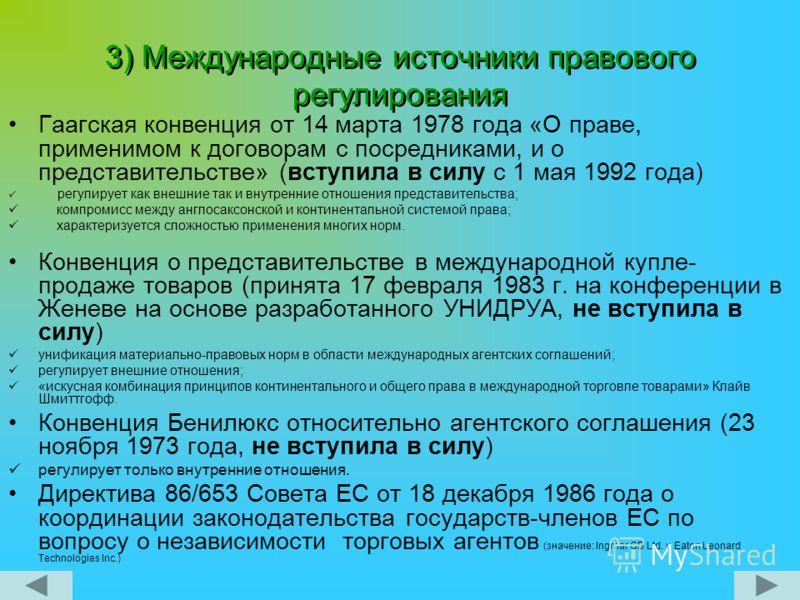 3) Международные источники правового регулирования Гаагская конвенция от 14 марта 1978 года «О праве, применимом к договорам с посредниками, и о представительстве» (вступила в силу с 1 мая 1992 года) регулирует как внешние так и внутренние отношения