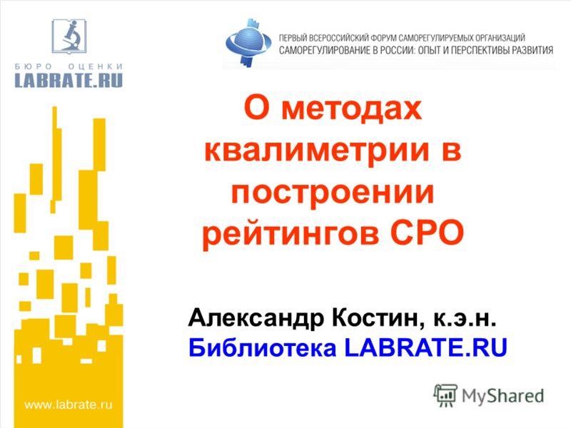О методах квалиметрии в построении рейтингов СРО Александр Костин, к.э.н. Библиотека LABRATE.RU