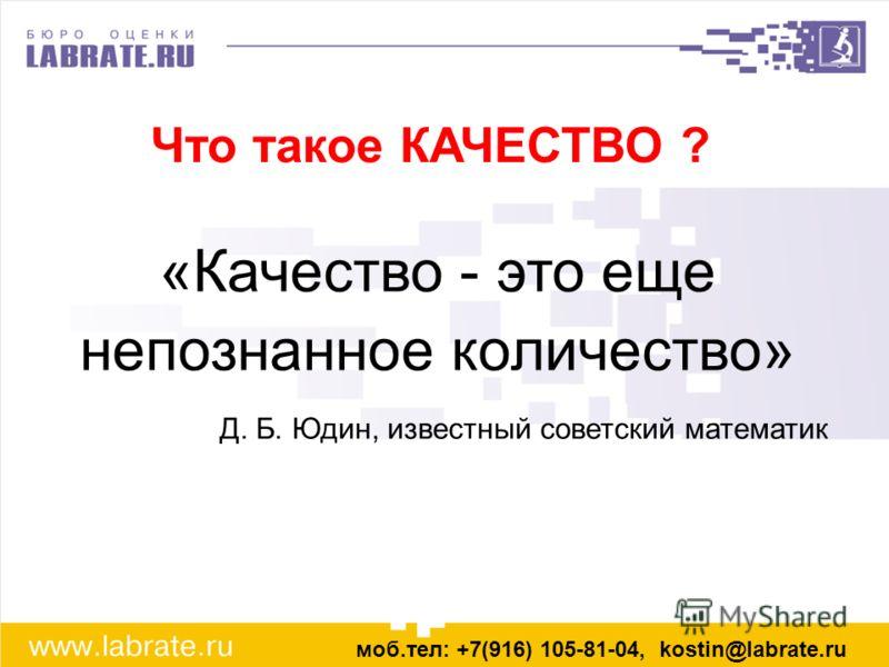 Что такое КАЧЕСТВО ? моб.тел: +7(916) 105-81-04, kostin@labrate.ru «Качество - это еще непознанное количество» Д. Б. Юдин, известный советский математик