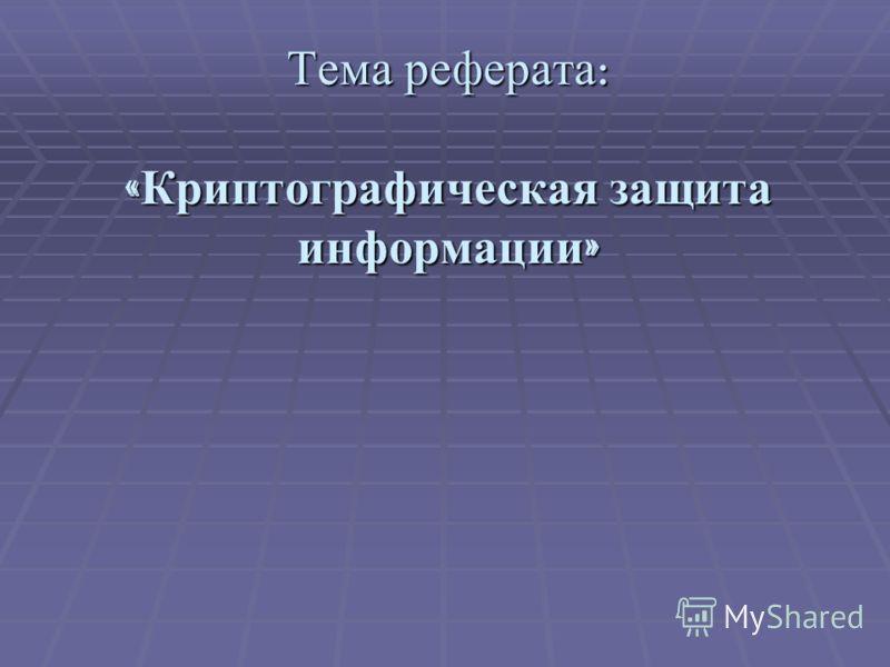 Тема реферата : « Криптографическая защита информации »