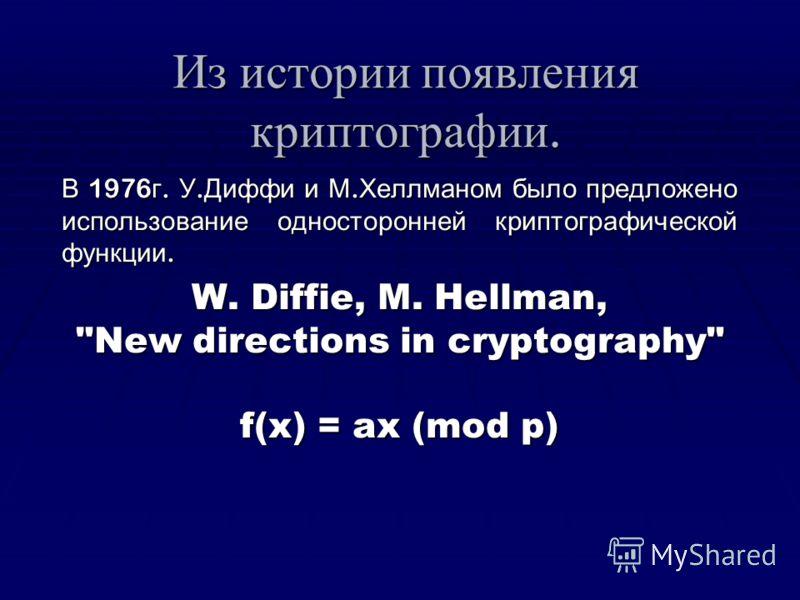 Из истории появления криптографии. В 1976г. У.Диффи и М.Хеллманом было предложено использование односторонней криптографической функции. W. Diffie, M. Hellman, New directions in cryptography f(x) = ax (mod p)