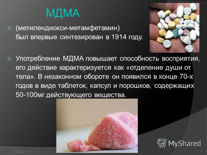 МДМА (метилендиокси-метамфетамин) был впервые синтезирован в 1914 году. Употребление МДМА повышает способность восприятия, его действие характеризуется как «отделение души от тела». В незаконном обороте он появился в конце 70-х годов в виде таблеток,