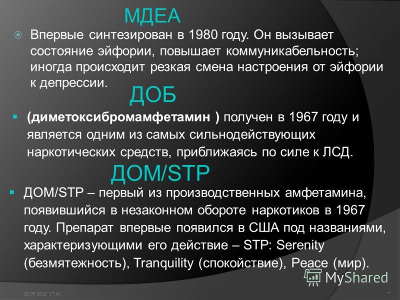 МДЕА Впервые синтезирован в 1980 году. Он вызывает состояние эйфории, повышает коммуникабельность; иногда происходит резкая смена настроения от эйфории к депрессии. 20.09.2012 17:437 ДОМ/SТР ДОБ (диметоксибромамфетамин ) получен в 1967 году и являетс