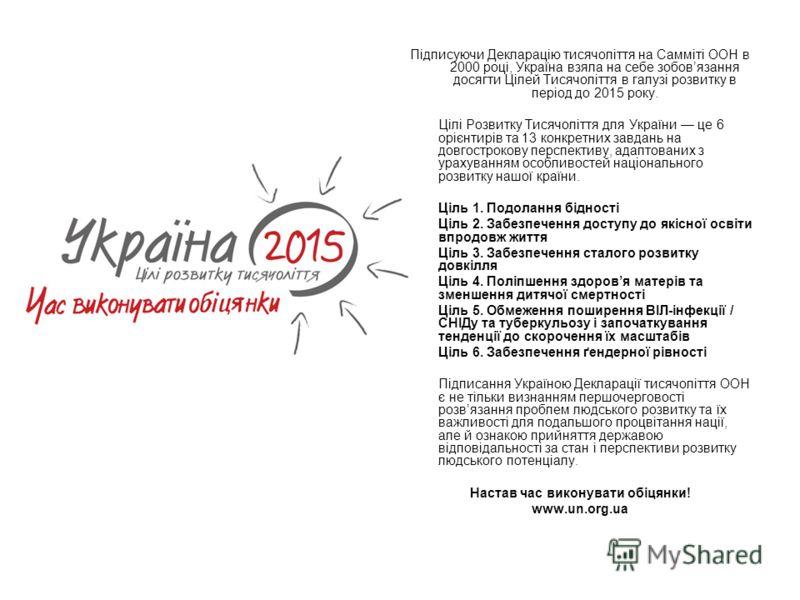 Підписуючи Декларацію тисячоліття на Самміті ООН в 2000 році, Україна взяла на себе зобовязання досягти Цілей Тисячоліття в галузі розвитку в період до 2015 року. Цілі Розвитку Тисячоліття для України це 6 орієнтирів та 13 конкретних завдань на довго