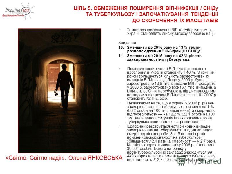 ЦІЛЬ 5. ОБМЕЖЕННЯ ПОШИРЕННЯ ВІЛ-ІНФЕКЦІЇ / СНІДу ТА ТУБЕРКУЛЬОЗУ І ЗАПОЧАТКУВАННЯ ТЕНДЕНЦІЇ ДО СКОРОЧЕННЯ ЇХ МАСШТАБІВ Темпи розповсюдження ВІЛ та туберкульозу в Україні становлять дійсну загрозу здоровю нації. Завдання: 10.Зменшити до 2015 року на 1