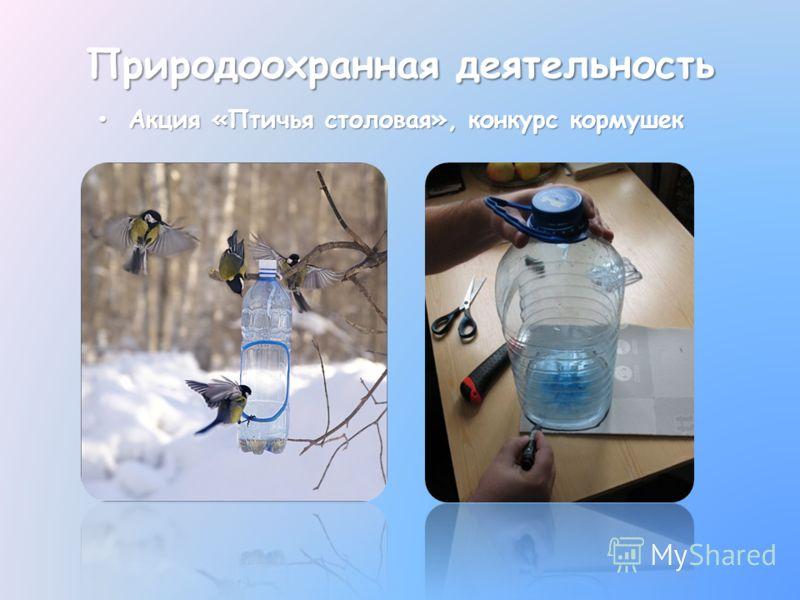 Акция «Птичья столовая», конкурс кормушек Акция «Птичья столовая», конкурс кормушек Природоохранная деятельность