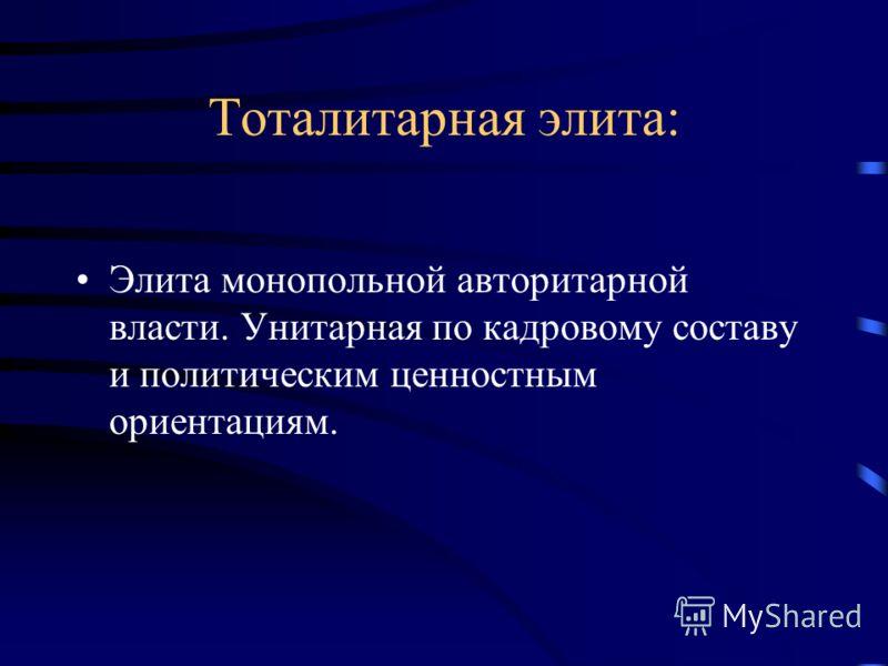 Тоталитарная элита: Элита монопольной авторитарной власти. Унитарная по кадровому составу и политическим ценностным ориентациям.