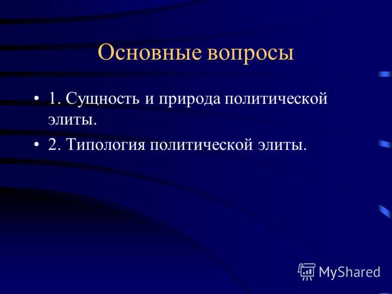 Основные вопросы 1. Сущность и природа политической элиты. 2. Типология политической элиты.