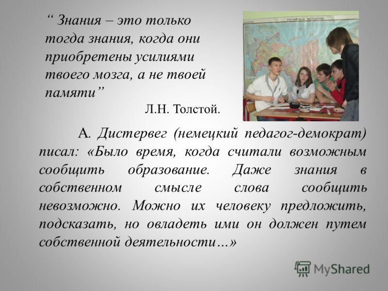 Знания – это только тогда знания, когда они приобретены усилиями твоего мозга, а не твоей памяти Л.Н. Толстой. А. Дистервег (немецкий педагог-демократ) писал: «Было время, когда считали возможным сообщить образование. Даже знания в собственном смысле