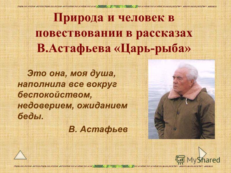Природа и человек в повествовании в рассказах В.Астафьева «Царь-рыба» Это она, моя душа, наполнила все вокруг беспокойством, недоверием, ожиданием беды. В. Астафьев