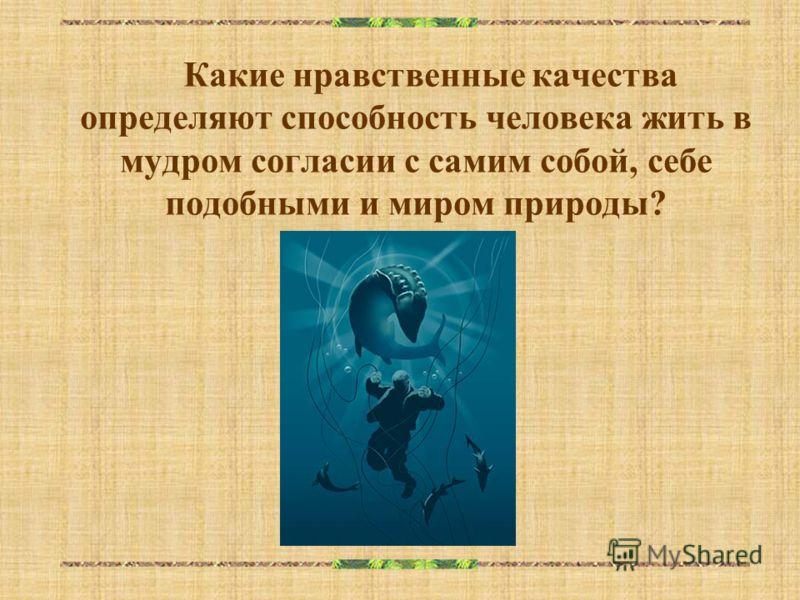Какие нравственные качества определяют способность человека жить в мудром согласии с самим собой, себе подобными и миром природы?