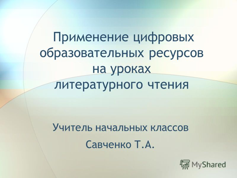 Применение цифровых образовательных ресурсов на уроках литературного чтения Учитель начальных классов Савченко Т.А.