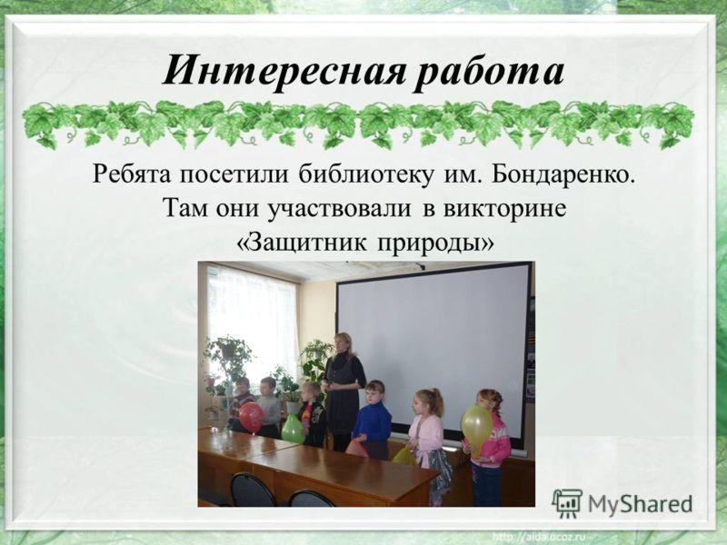 Интересная работа Ребята посетили библиотеку им. Бондаренко. Там они участвовали в викторине «Защитник природы»