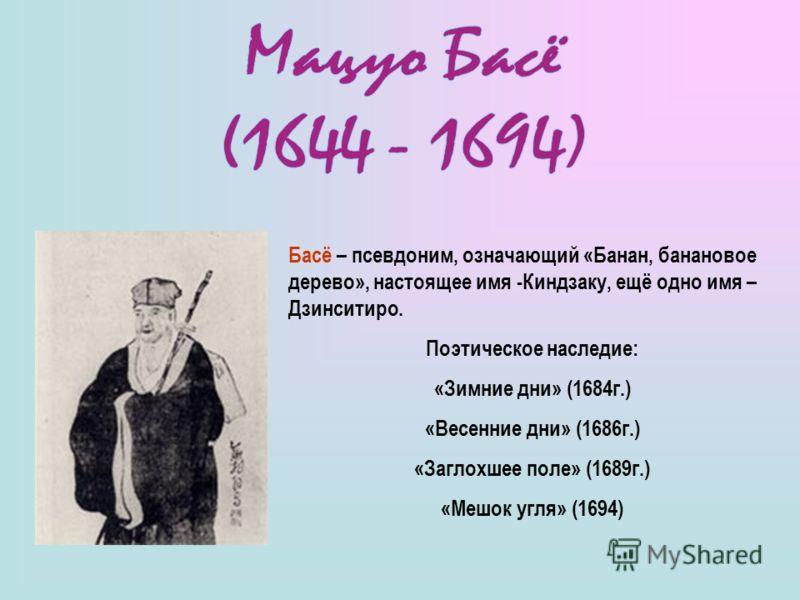 Басё – псевдоним, означающий «Банан, банановое дерево», настоящее имя -Киндзаку, ещё одно имя – Дзинситиро. Поэтическое наследие: «Зимние дни» (1684г.) «Весенние дни» (1686г.) «Заглохшее поле» (1689г.) «Мешок угля» (1694)