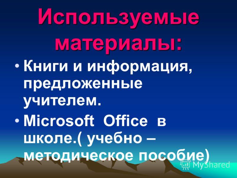 Используемые материалы: Книги и информация, предложенные учителем. Microsoft Office в школе.( учебно – методическое пособие)