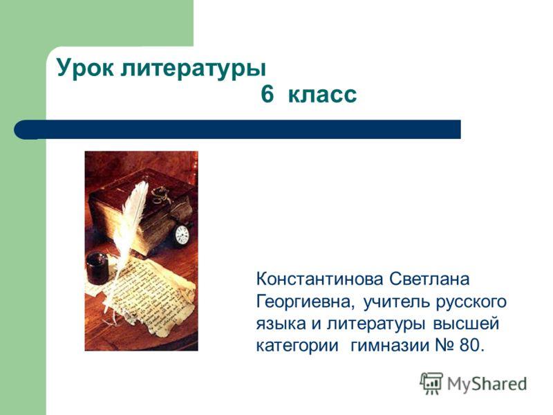 Урок литературы 6 класс Константинова Светлана Георгиевна, учитель русского языка и литературы высшей категории гимназии 80.