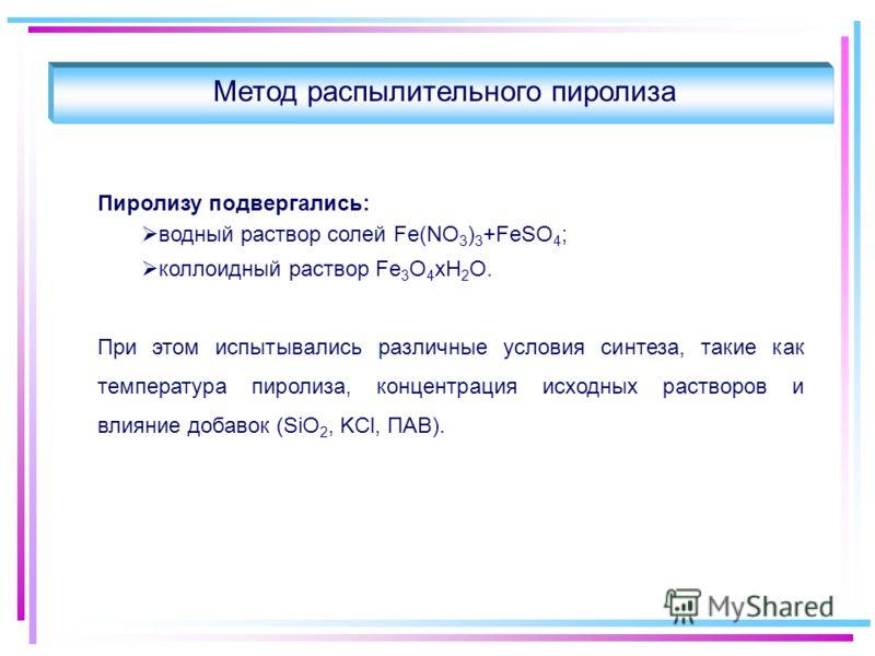 Метод распылительного пиролиза Пиролизу подвергались: водный раствор солей Fe(NO 3 ) 3 +FeSO 4 ; коллоидный раствор Fe 3 O 4 хН 2 О. При этом испытывались различные условия синтеза, такие как температура пиролиза, концентрация исходных растворов и вл