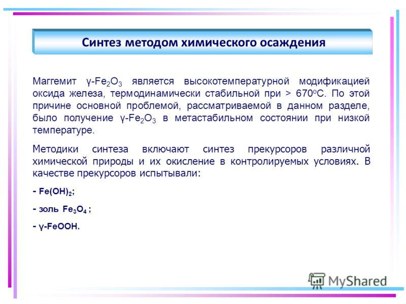 Синтез методом химического осаждения Маггемит γ-Fe 2 O 3 является высокотемпературной модификацией оксида железа, термодинамически стабильной при > 670 о С. По этой причине основной проблемой, рассматриваемой в данном разделе, было получение γ-Fe 2 O