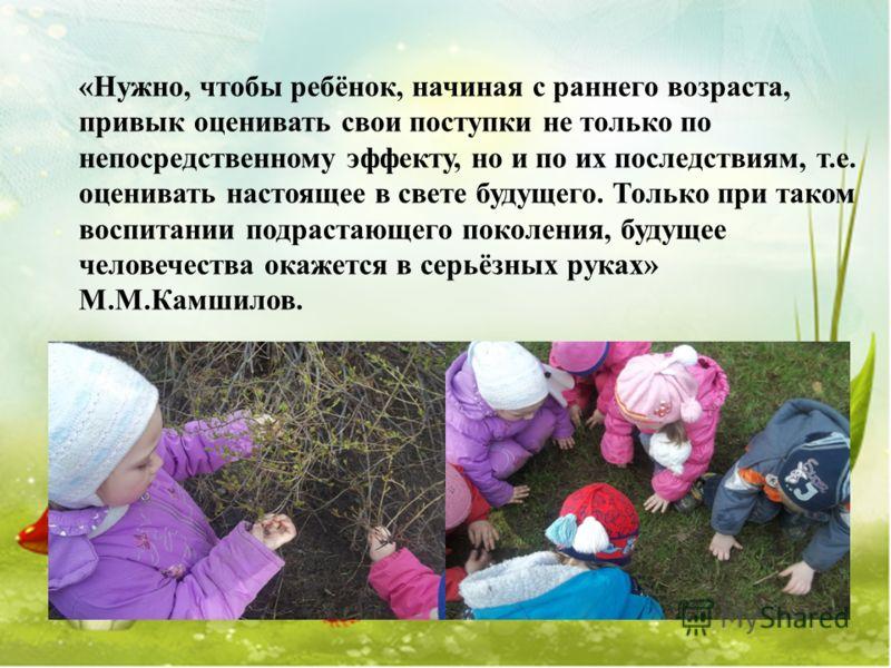 «Нужно, чтобы ребёнок, начиная с раннего возраста, привык оценивать свои поступки не только по непосредственному эффекту, но и по их последствиям, т.е. оценивать настоящее в свете будущего. Только при таком воспитании подрастающего поколения, будущее