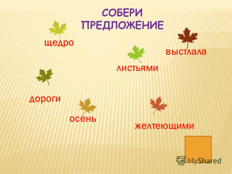 листьями желтеющими осень щедро выстлала дороги СОБЕРИ ПРЕДЛОЖЕНИЕ