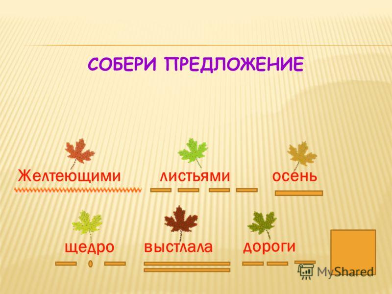 11 СОБЕРИ ПРЕДЛОЖЕНИЕ осень листьями выстлала щедро Желтеющими дороги