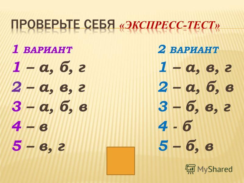 1 ВАРИАНТ 2 ВАРИАНТ 1 – а, б, г1 – а, в, г 2 – а, в, г2 – а, б, в 3 – а, б, в3 – б, в, г 4 – в4 - б 5 – в, г5 – б, в
