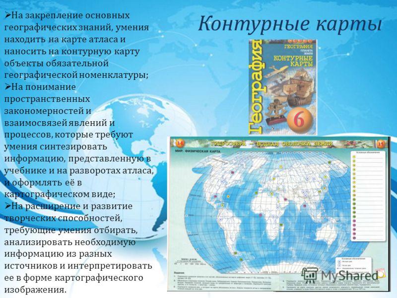 Контурные карты На закрепление основных географических знаний, умения находить на карте атласа и наносить на контурную карту объекты обязательной географической номенклатуры; На понимание пространственных закономерностей и взаимосвязей явлений и проц