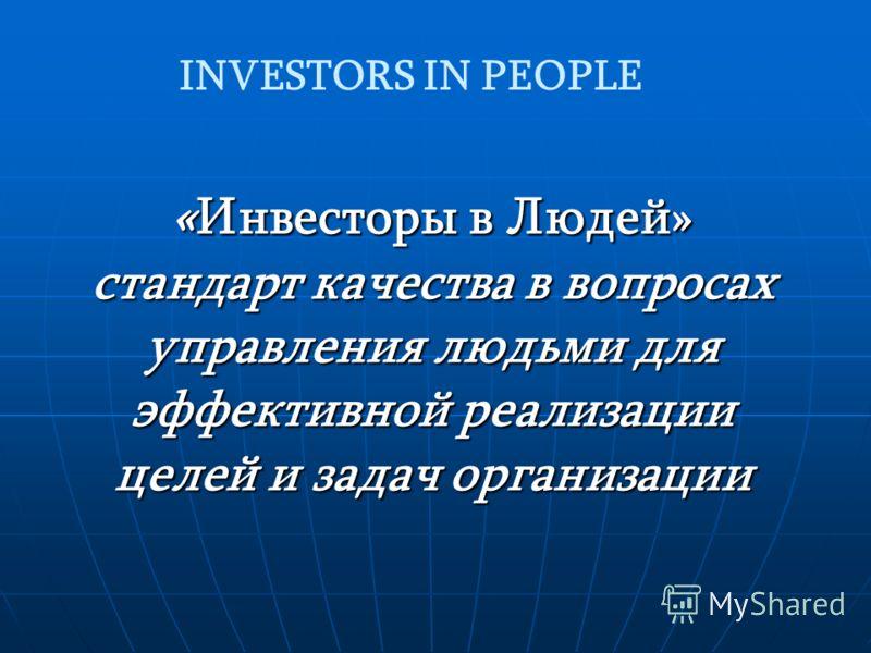 « Инвесторы в Людей» стандарт качества в вопросах управления людьми для эффективной реализации целей и задач организации INVESTORS IN PEOPLE