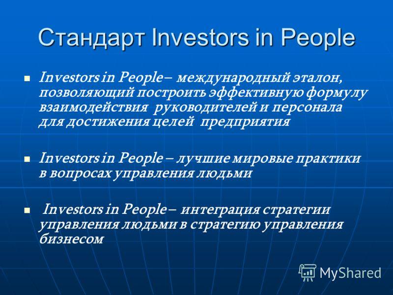 Стандарт Investors in People Investors in People – международный эталон, позволяющий построить эффективную формулу взаимодействия руководителей и персонала для достижения целей предприятия Investors in People – лучшие мировые практики в вопросах упра