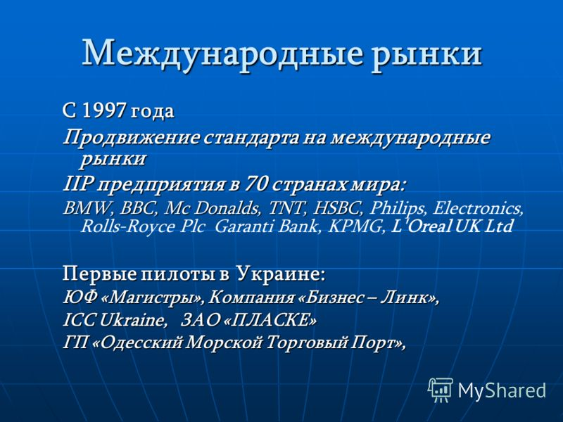 Международные рынки С 1997 года Продвижение стандарта на международные рынки IIP предприятия в 70 странах мира: BMW, BBC, Mc Donalds, TNT, HSBC, BMW, BBC, Mc Donalds, TNT, HSBC, Philips, Electronics, Rolls-Royce Plc Garanti Bank, KPMG, L'Oreal UK Ltd