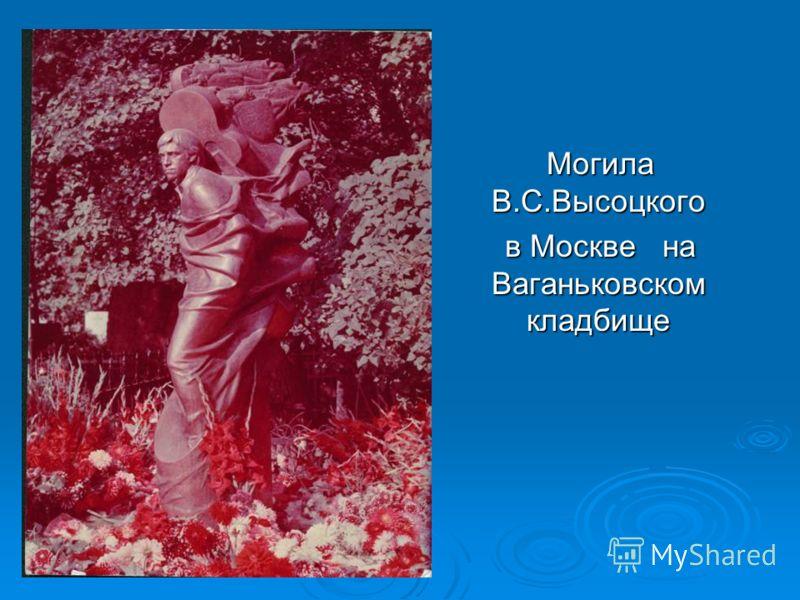 Могила В.С.Высоцкого Могила В.С.Высоцкого в Москве на Ваганьковском кладбище в Москве на Ваганьковском кладбище