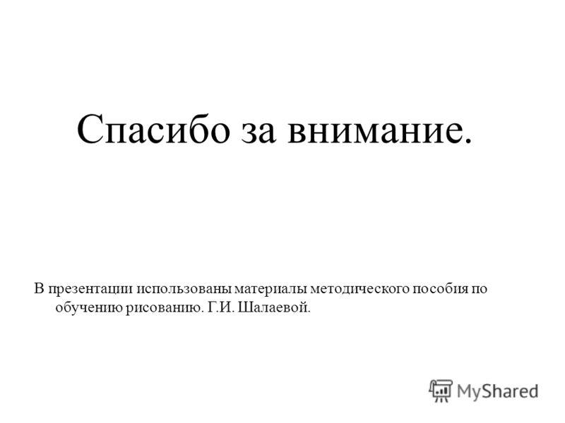 Спасибо за внимание. В презентации использованы материалы методического пособия по обучению рисованию. Г.И. Шалаевой.