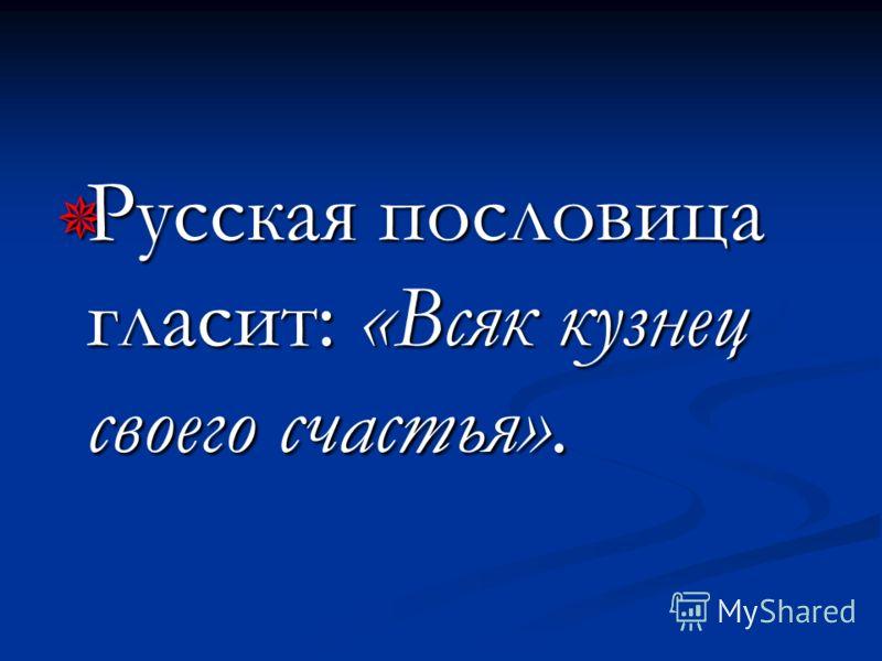 Русская пословица гласит: «Всяк кузнец своего счастья». Русская пословица гласит: «Всяк кузнец своего счастья».