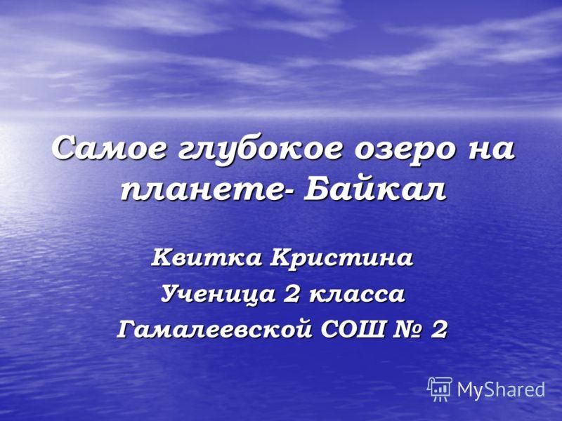 Самое глубокое озеро на планете- Байкал Квитка Кристина Ученица 2 класса Гамалеевской СОШ 2