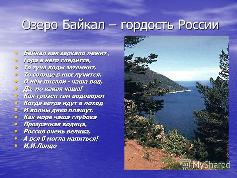 Озеро Байкал – гордость России Байкал как зеркало лежит, Байкал как зеркало лежит, Гора в него глядится, Гора в него глядится, То туча воды затемнит, То туча воды затемнит, То солнце в них лучится. То солнце в них лучится. О нём писали - чаша вод, О