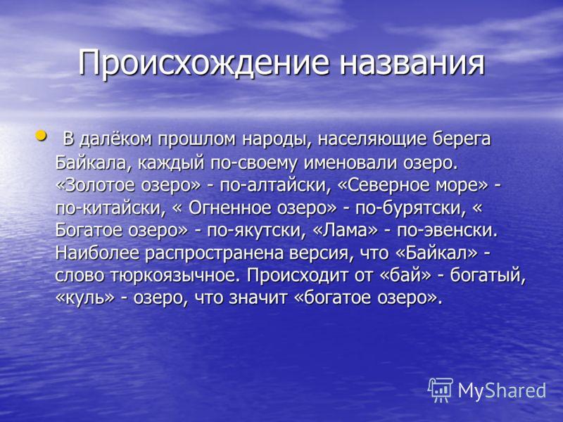 Происхождение названия В далёком прошлом народы, населяющие берега Байкала, каждый по-своему именовали озеро. «Золотое озеро» - по-алтайски, «Северное море» - по-китайски, « Огненное озеро» - по-бурятски, « Богатое озеро» - по-якутски, «Лама» - по-эв