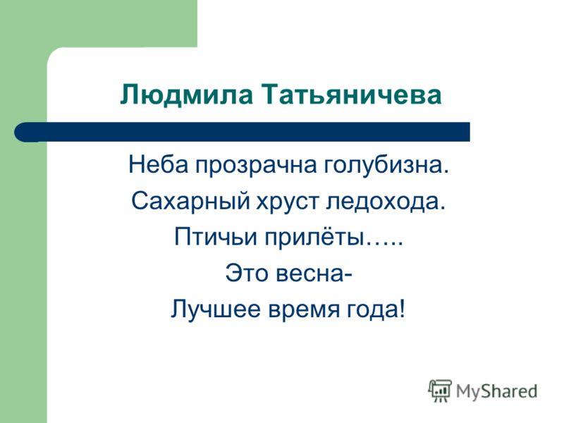 Людмила Татьяничева Неба прозрачна голубизна. Сахарный хруст ледохода. Птичьи прилёты….. Это весна- Лучшее время года!