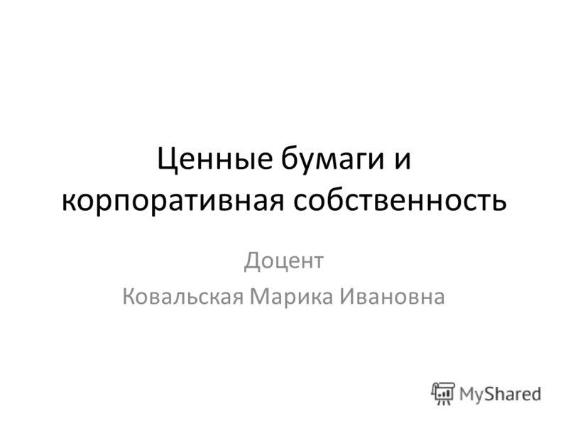 Ценные бумаги и корпоративная собственность Доцент Ковальская Марика Ивановна