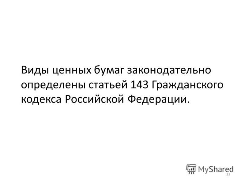 Виды ценных бумаг законодательно определены статьей 143 Гражданского кодекса Российской Федерации. 33