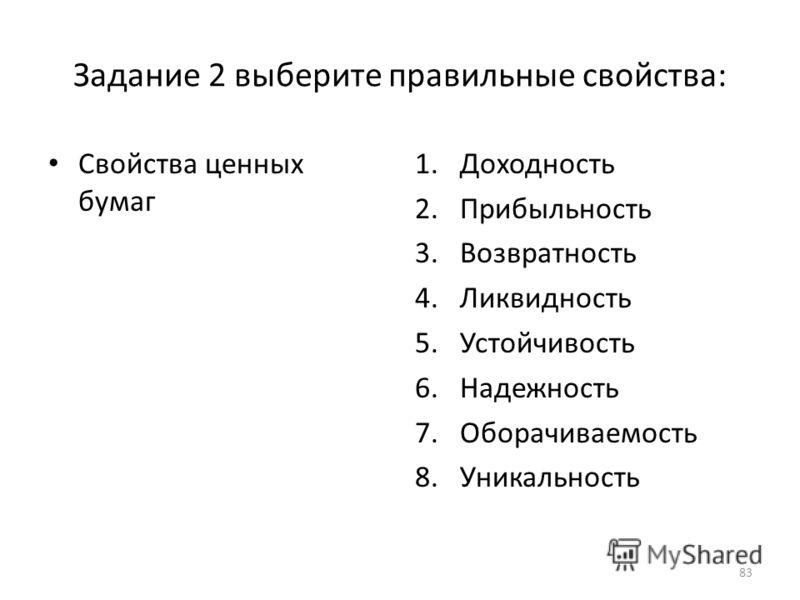 Задание 2 выберите правильные свойства: Свойства ценных бумаг 1.Доходность 2.Прибыльность 3.Возвратность 4.Ликвидность 5.Устойчивость 6.Надежность 7.Оборачиваемость 8.Уникальность 83