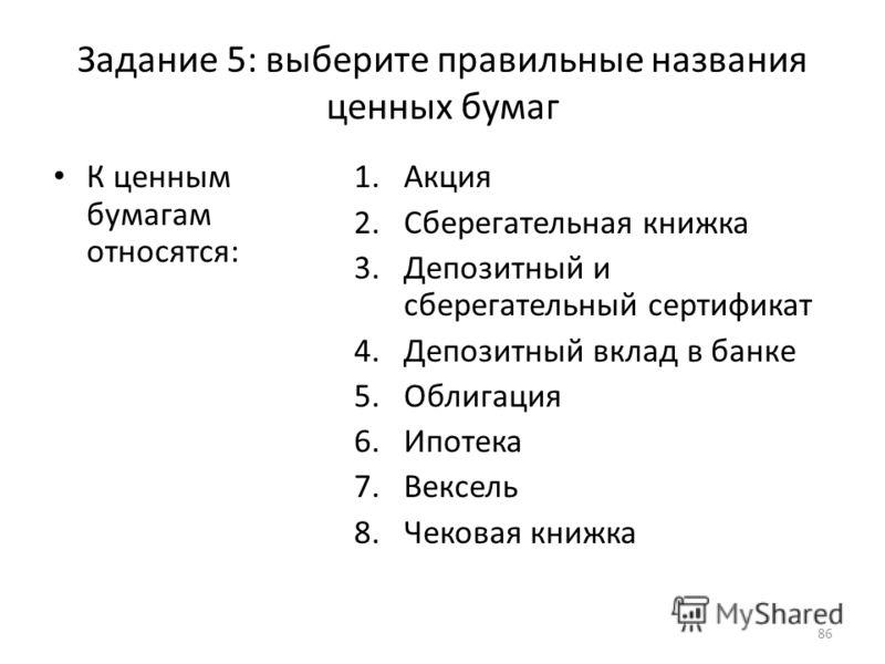 Задание 5: выберите правильные названия ценных бумаг К ценным бумагам относятся: 1.Акция 2.Сберегательная книжка 3.Депозитный и сберегательный сертификат 4.Депозитный вклад в банке 5.Облигация 6.Ипотека 7.Вексель 8.Чековая книжка 86