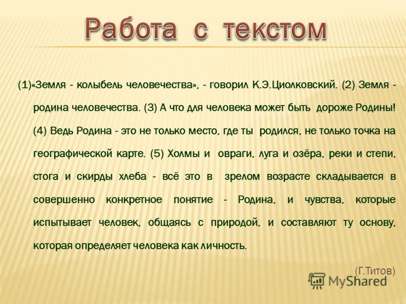 (1)«3емля - колыбель человечества», - говорил К.Э.Циолковский. (2) Земля - родина человечества. (3) А что для человека может быть дороже Родины! (4) Ведь Родина - это не только место, где ты родился, не только точка на географической карте. (5) Холмы