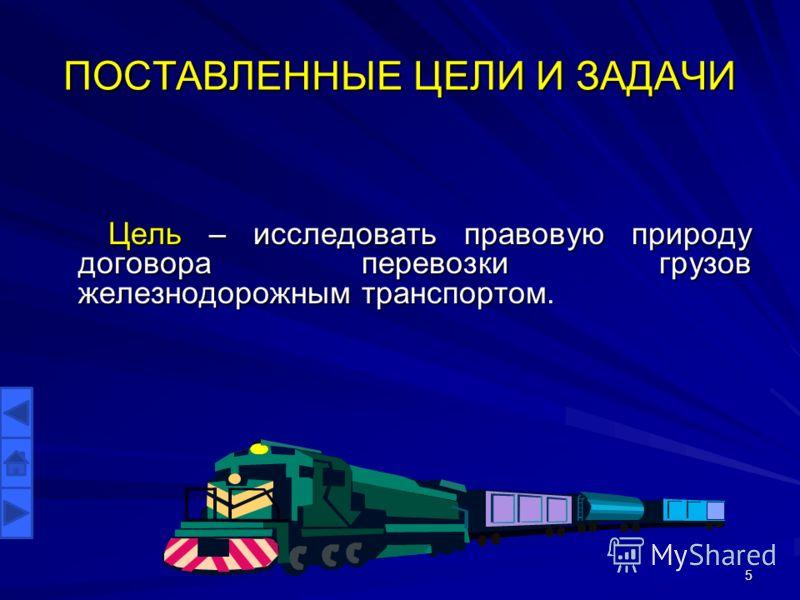 ПОСТАВЛЕННЫЕ ЦЕЛИ И ЗАДАЧИ Цель – исследовать правовую природу договора перевозки грузов железнодорожным транспортом. 5
