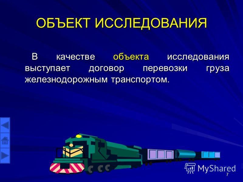 ОБЪЕКТ ИССЛЕДОВАНИЯ В качестве объекта исследования выступает договор перевозки груза железнодорожным транспортом. 7