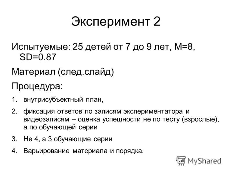 Эксперимент 2 Испытуемые: 25 детей от 7 до 9 лет, M=8, SD=0.87 Материал (след.слайд) Процедура: 1.внутрисубъектный план, 2.фиксация ответов по записям экспериментатора и видеозаписям – оценка успешности не по тесту (взрослые), а по обучающей серии 3.