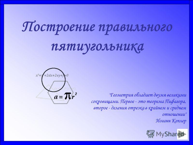 Построение правильного пятиугольника Геометрия обладает двумя великими сокровищами. Первое - это теорема Пифагора, второе - деления отрезка в крайнем и среднем отношении Иоганн Кеплер