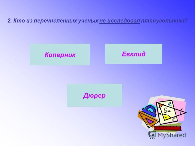 2. Кто из перечисленных ученых не исследовал пятиугольники? Коперник Евклид Дюрер