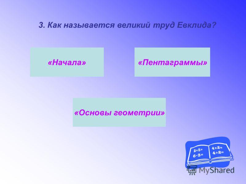 3. Как называется великий труд Евклида? «Основы геометрии» «Пентаграммы» «Начала»