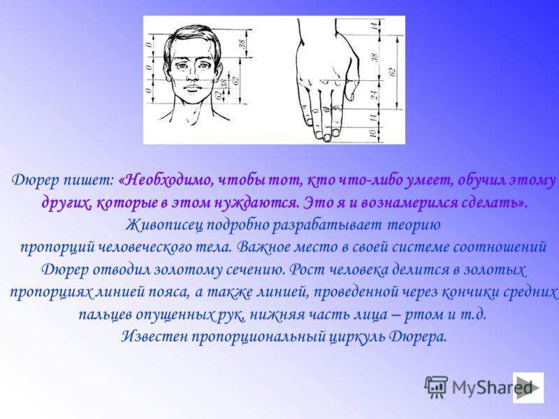 Дюрер пишет: «Необходимо, чтобы тот, кто что-либо умеет, обучил этому других, которые в этом нуждаются. Это я и вознамерился сделать». Живописец подробно разрабатывает теорию пропорций человеческого тела. Важное место в своей системе соотношений Дюре